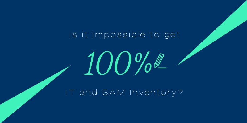Is it impossible to get 100% IT and SAM Inventory?